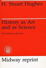 History as Art and as Science : Twin Vistas on the Past - H.Stuart Hughes