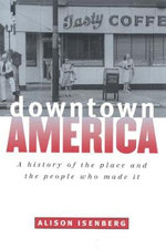 Downtown America : A History of the Place and the People Who Made It - Alison Isenberg