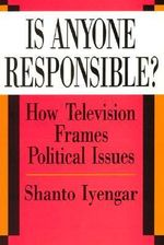 Is Anyone Responsible? : How Television Frames Political Issues :  How Television Frames Political Issues - Shanto Iyengar
