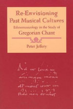 Re-envisioning Past Musical Cultures : Ethnomusicology in the Study of Gregorian Chant - Peter Jeffery