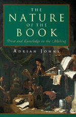 The Nature of the Book : Print and Knowledge in the Making :  Print and Knowledge in the Making - Adrian Johns