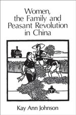 Women, the Family and Peasant Revolution in China - Kay Ann Johnson