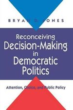 Reconceiving Decision-making in Democratic Politics : Attention, Choice and Public Policy - Bryan D. Jones