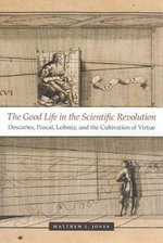 The Good Life in the Scientific Revolution : Descartes, Pascal, Leibniz and the Cultivation of Virtue - Matthew L. Jones
