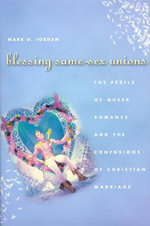 Blessing Same-sex Unions : The Perils of Queer Romance and the Confusions of Christian Marriage - Mark Jordan