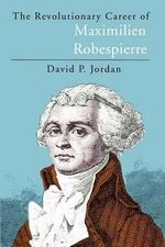 Revolutionary Career of Maximilien Robespierre - David P. Jordan