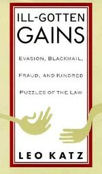 Ill Gotten Gains : Evasion, Blackmail, Fraud and Kindred Puzzles of the Law - Leo Katz