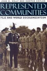 Represented Communities : Fiji and World Decolonization - John D. Kelly