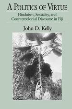 A Politics of Virtue : Hinduism, Sexuality and Countercolonial Discourse in Fiji - John D. Kelly
