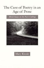 The Cure of Poetry in an Age of Prose : Moral Essays on the Poet's Calling - Mary Kinzie