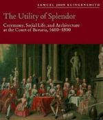 Unity of Splendor : Ceremony, Social Life and Architecture at the Court of Bavaria, 1600-1800 - Samuel John Klingensmith