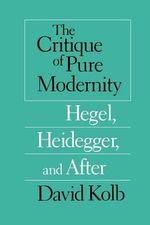 The Critique of Pure Modernity : Hegel, Heidegger and After - David Kolb
