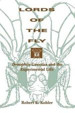 Lords of the Fly : Drosophila Genetics and the Experimental Life - Robert E. Kohler