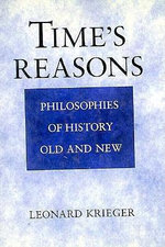 Time's Reasons : Philosophies of History Old and New - Leonard Krieger