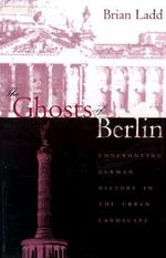 The Ghosts of Berlin : Confronting German History in the Urban Landscape - Brian Ladd