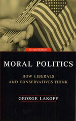 Moral Politics : How Liberals and Conservatives Think - George Lakoff
