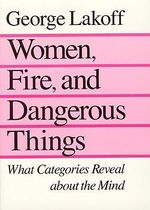 Women, Fire and Dangerous Things : What Categories Reveal About the Mind - George Lakoff