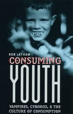 Consuming Youth : Vampires, Cyborgs and the Culture of Consumption - Robert A. Latham