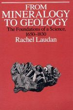 From Mineralogy to Geology : The Foundations of a Science, 1650-1830 - Rachel Laudan