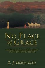 No Place of Grace : Antimodernism and the Transformation of American Culture, 1880-1920 - T. J. Jackson Lears