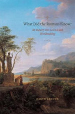 What Did the Romans Know? : An Inquiry into Science and Worldmaking - Daryn Lehoux