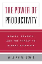 The Power of Productivity : Wealth, Poverty, and the Threat to Global Stability - William W. Lewis