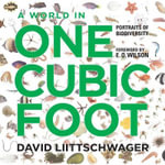 A World in One Cubic Foot : Portraits of Biodiversity - David Liittschwager