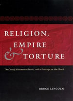 Religion, Empire and Torture : The Case of Achaemenian Persia - Bruce Lincoln
