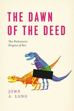 The Dawn of the Deed : The Prehistoric Origins of Sex - John A Long