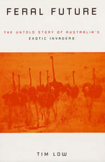 Feral Future : The Untold Story of Australia's Exotic Invaders - Tim Low