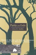 Purity and Exile : Violence, Memory and National Cosmology Among Hutu Refugees in Tanzania - Liisa H. Malkki