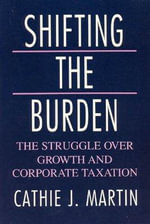 Shifting the Burden : The Struggle Over Growth and Corporate Taxation - Cathie Jo Martin