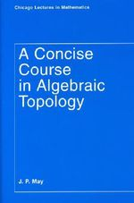 A Concise Course in Algebraic Topology : Chicago Lectures in Mathematics - J. Peter May
