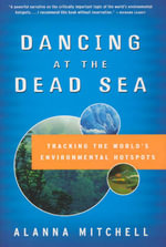 Dancing at the Dead Sea : Tracking the World's Environmental Hotspots - Alanna Mitchell