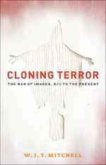 Cloning Terror : The War of Images, 9/11 to the Present :  The War of Images, 9/11 to the Present - W. J. T. Mitchell