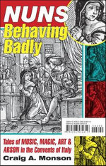Nuns Behaving Badly : Tales of Music, Magic, Art, and Arson in the Convents of Italy - Craig A. Monson