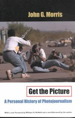 Get the Picture : A Personal History of Photojournalism - John G. Morris