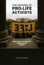 The Making of Pro-life Activists : How Social Movement Mobilization Works - Ziad W. Munson