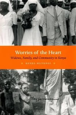 Worries of the Heart : Widows, Family, and Community in Kenya - Kenda Mutongi