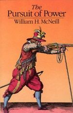 The Pursuit of Power : Technology, Armed Force, and Society since A.D. 1000 - William H. McNeill
