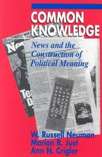 Common Knowledge : News and the Construction of Political Meaning - W.Russell Neuman