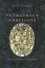 Promethean Ambitions : Alchemy and the Quest to Perfect Nature - William R. Newman