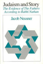 Judaism and Story : Evidence of the Fathers According to Rabbi Nathan - Jacob Neusner