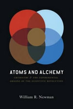 Atoms and Alchemy : Chymistry and the Experimental Origins of the Scientific Revolution - William R. Newman