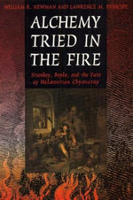 Alchemy Tried in the Fire : Starkey, Boyle and the Fate of Helmontian Chymistry - William R. Newman