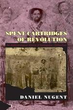 Spent Cartridges of Revolution : Anthropological History of Namiquipa, Chihuahua - Daniel Nugent