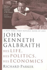 John Kenneth Galbraith : His Life, His Politics, His Economics - Richard Parker