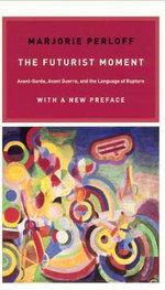 The Futurist Moment : Avant-Garde, Avant-Guerre, and the Language of Rupture - Marjorie Perloff