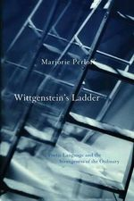 Wittgenstein's Ladder : Poetic Language and the Strangeness of the Ordinary - Marjorie Perloff