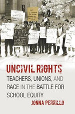 Uncivil Rights : Teachers, Unions, and Race in the Battle for School Equity - Jonna Perrillo